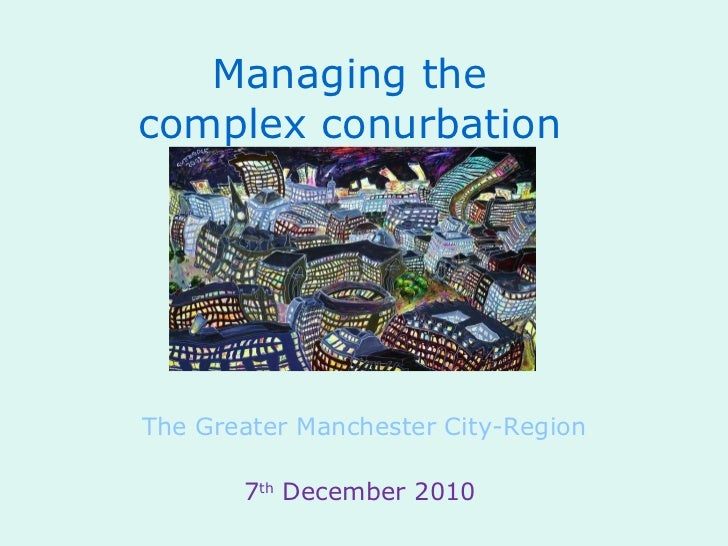 Managing the complex conurbation The Greater Manchester City-Region 7 th  December 2010