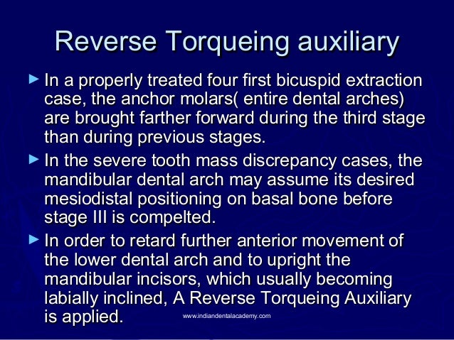 Reverse Torqueing auxiliary ► In a properly treated four first bicuspid extraction  case, the anchor molars( entire dental...