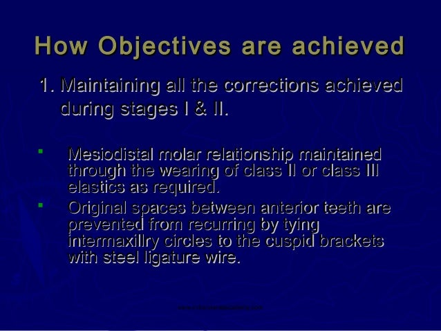 How Objectives are achieved 1. Maintaining all the corrections achieved during stages I & II.     Mesiodistal molar rela...