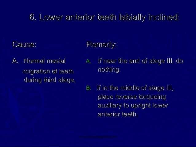 6. Lower anterior teeth labially inclined: Cause:  Remedy:  A. Normal mesial  A.  If near the end of stage III, do nothing...