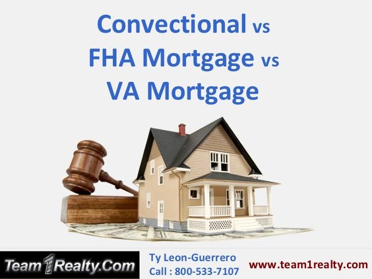 Convectional vsFHA Mortgage vs  VA Mortgage     Ty Leon-Guerrero                         www.team1realty.com     Call : 80...