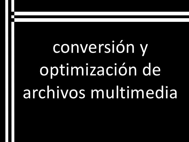 conversión y optimización de archivos multimedia <br />