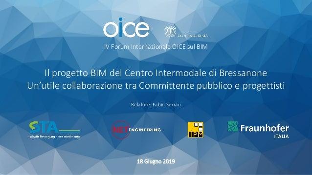 IV Forum Internazionale OICE sul BIM 18 Giugno 2019 Relatore: Fabio Serrau Il progetto BIM del Centro Intermodale di Bress...