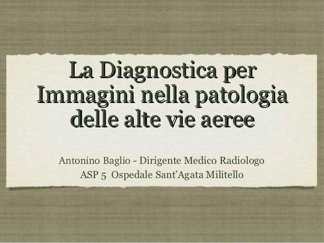 La Diagnostica perImmagini nella patologia  delle alte vie aeree  AntoninoBaglio - Dirigente Medico Radiologo      ASP 5 ...
