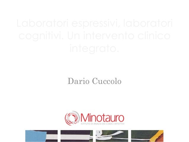 Laboratori espressivi, laboratoricognitivi. Un intervento clinico           integrato.          Dario Cuccolo             ...