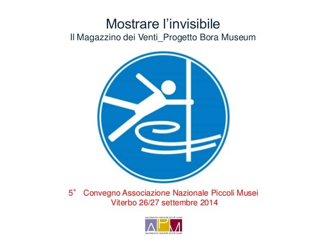 Mostrare l'invisibile  Il Magazzino dei Venti_Progetto Bora Museum  5° Convegno Associazione Nazionale Piccoli Musei  Vite...