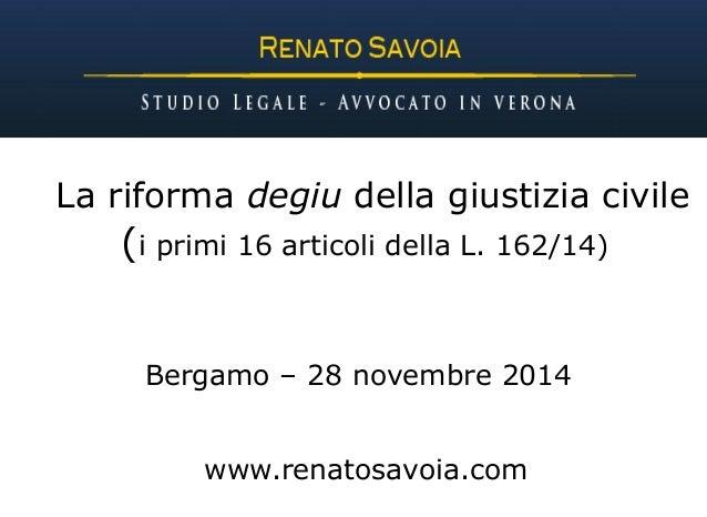 La riforma degiu della giustizia civile  (i primi 16 articoli della L. 162/14)  Bergamo – 28 novembre 2014  www.renatosavo...