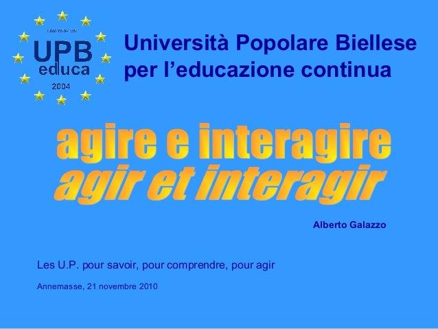 Università Popolare Biellese per l'educazione continua Alberto Galazzo Les U.P. pour savoir, pour comprendre, pour agir An...