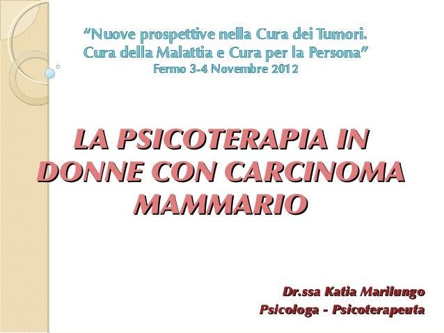 LA PSICOTERAPIA INDONNE CON CARCINOMA      MAMMARIO                Dr.ssa Katia Marilungo            Psicologa - Psicotera...