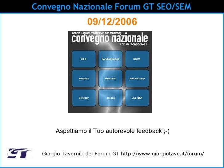 Convegno Nazionale Forum GT SEO/SEM   09/12/2006 Giorgio Taverniti del Forum GT http://www.giorgiotave.it/forum/ Aspettiam...
