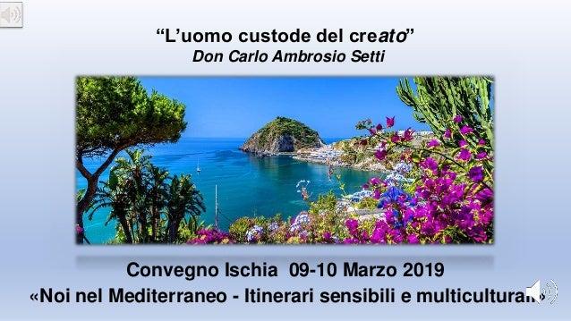 """«Noi nel Mediterraneo - Itinerari sensibili e multiculturali» Convegno Ischia 09-10 Marzo 2019 """"L'uomo custode del creato""""..."""