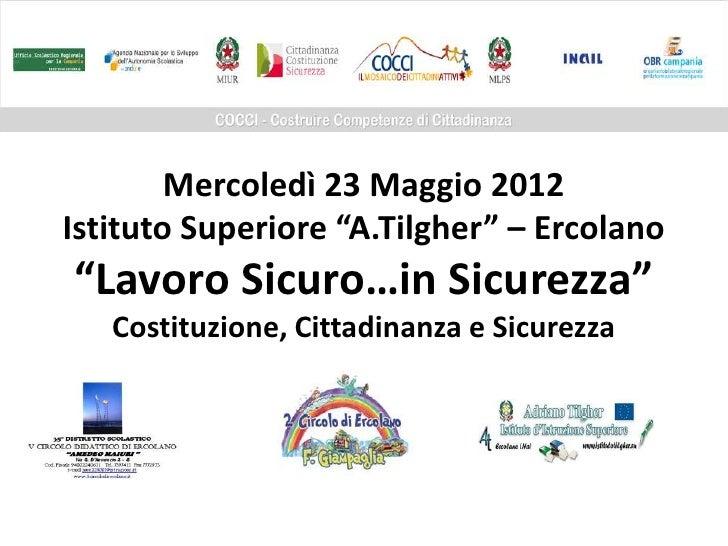 """Mercoledì 23 Maggio 2012Istituto Superiore """"A.Tilgher"""" – Ercolano""""Lavoro Sicuro…in Sicurezza""""   Costituzione, Cittadinanza..."""