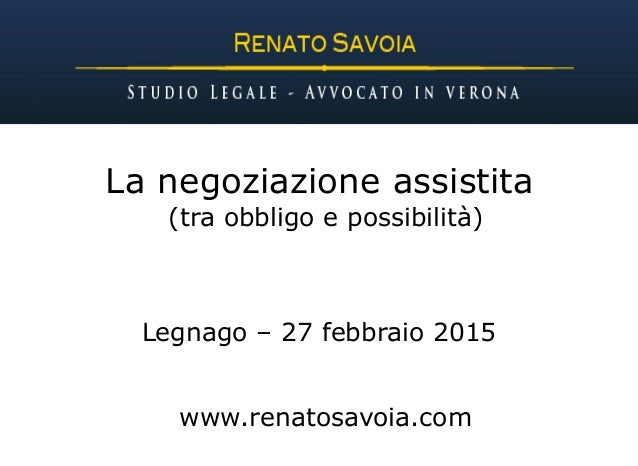 La negoziazione assistita (tra obbligo e possibilità) Legnago – 27 febbraio 2015 www.renatosavoia.com