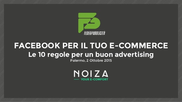 FACEBOOK PER IL TUO E-COMMERCE Le 10 regole per un buon advertising Palermo, 2 Ottobre 2015