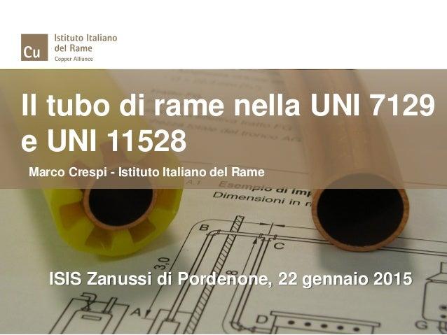 Il tubo di rame nella UNI 7129 e UNI 11528 Marco Crespi - Istituto Italiano del Rame ISIS Zanussi di Pordenone, 22 gennaio...