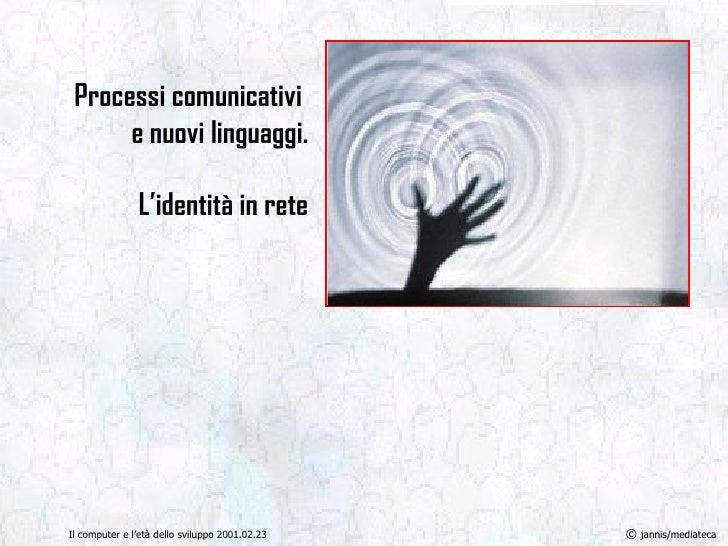 Processi comunicativi  e nuovi linguaggi. L'identità in rete Il computer e l'età dello sviluppo 2001.02.23 ©  jannis/media...