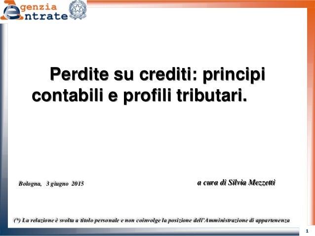 1 Perdite su crediti: principi contabili e profili tributari. a cura di Silvia Mezzetti (*) La relazione è svolta a titolo...