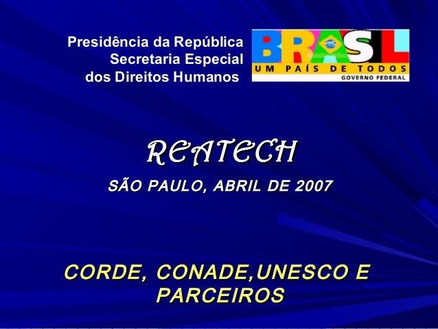 Presidência da República      Secretaria Especial  dos Direitos Humanos          REATECH     SÃO PAULO, ABRIL DE 2007CORDE...