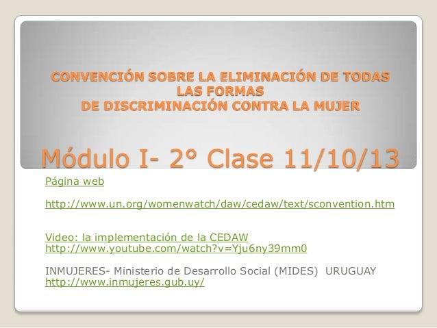 CONVENCIÓN SOBRE LA ELIMINACIÓN DE TODAS LAS FORMAS DE DISCRIMINACIÓN CONTRA LA MUJER  Módulo I- 2° Clase 11/10/13 Página ...
