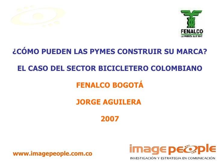 ¿CÓMO PUEDEN LAS PYMES CONSTRUIR SU MARCA? EL CASO DEL SECTOR BICICLETERO COLOMBIANO FENALCO BOGOTÁ JORGE AGUILERA  2007