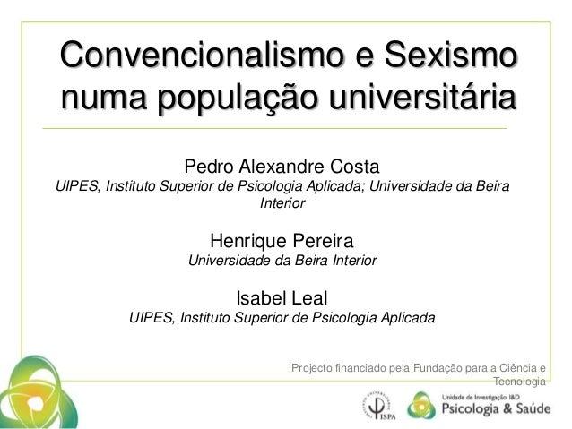 Convencionalismo e Sexismo  numa população universitária  Pedro Alexandre Costa  UIPES, Instituto Superior de Psicologia A...