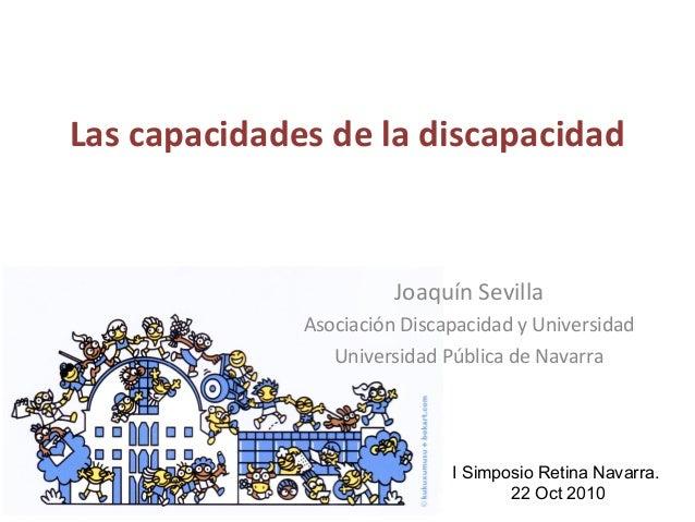 Las capacidades de la discapacidad Joaquín Sevilla Asociación Discapacidad y Universidad Universidad Pública de Navarra I ...