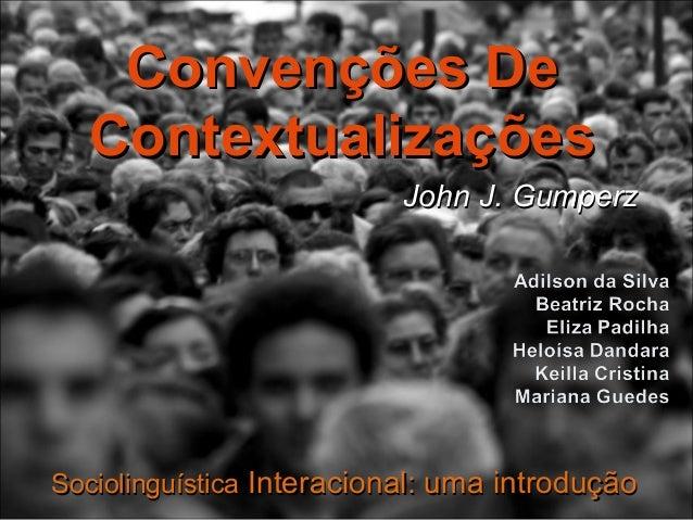 John J. GumperzJohn J. Gumperz Convenções DeConvenções De ContextualizaçõesContextualizações SociolinguísticaSociolinguíst...