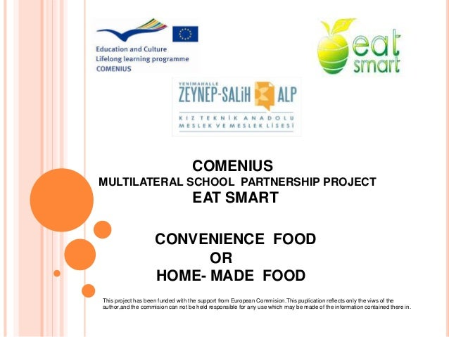 CONVENIENCE FOOD OR HOME- MADE FOOD COMENIUS MULTILATERAL SCHOOL PARTNERSHIP PROJECT EAT SMART This project has been funde...