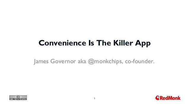 1 Convenience Is The Killer App James Governor aka @monkchips, co-founder.