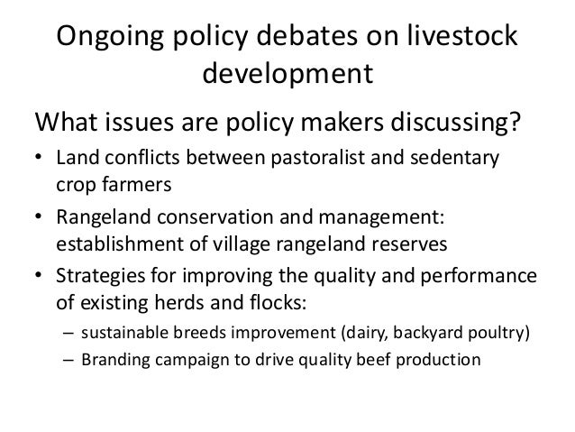 Ongoing policy debates on livestock development What issues are policy makers discussing? • Land conflicts between pastora...