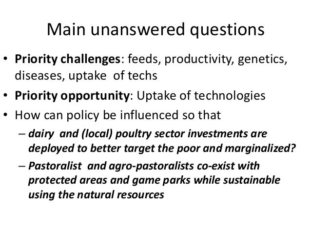Main unanswered questions • Priority challenges: feeds, productivity, genetics, diseases, uptake of techs • Priority oppor...