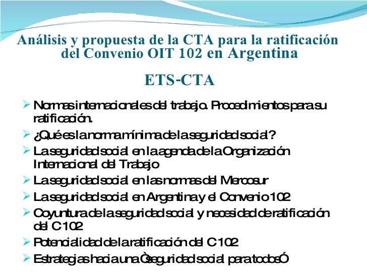 Análisis y propuesta de la CTA para la ratificación  del Convenio OIT  102 en Argentina ETS-CTA <ul><li>Normas internacion...