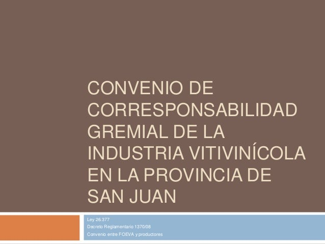 CONVENIO DECORRESPONSABILIDADGREMIAL DE LAINDUSTRIA VITIVINÍCOLAEN LA PROVINCIA DESAN JUANLey 26.377Decreto Reglamentario ...