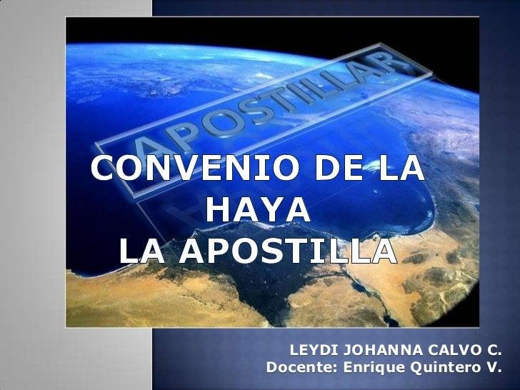 CONVENIO DE LA HAYALA APOSTILLA  <br />LEYDI JOHANNA CALVO C.<br />Docente: Enrique Quintero V.<br />