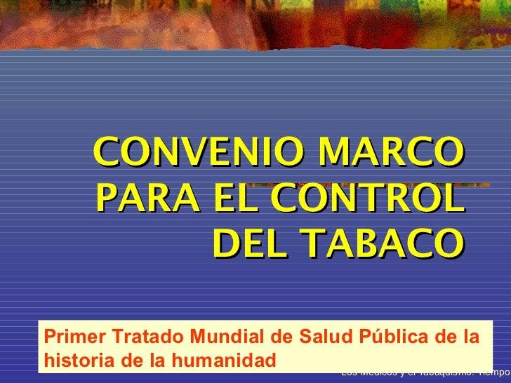 CONVENIO MARCO      PARA EL CONTROL           DEL TABACOPrimer Tratado Mundial de Salud Pública de lahistoria de la humani...