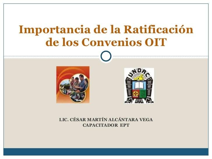 LIC. CÉSAR MARTÍN ALCÁNTARA VEGA CAPACITADOR  EPT Importancia de la Ratificación de los Convenios OIT