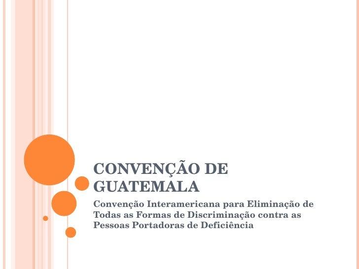 CONVENÇÃO DE GUATEMALA Convenção Interamericana para Eliminação de Todas as Formas de Discriminação contra as Pessoas Port...