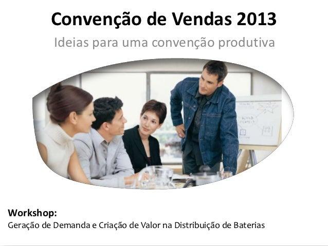 Convenção de Vendas 2013           Ideias para uma convenção produtivaWorkshop:Geração de Demanda e Criação de Valor na Di...