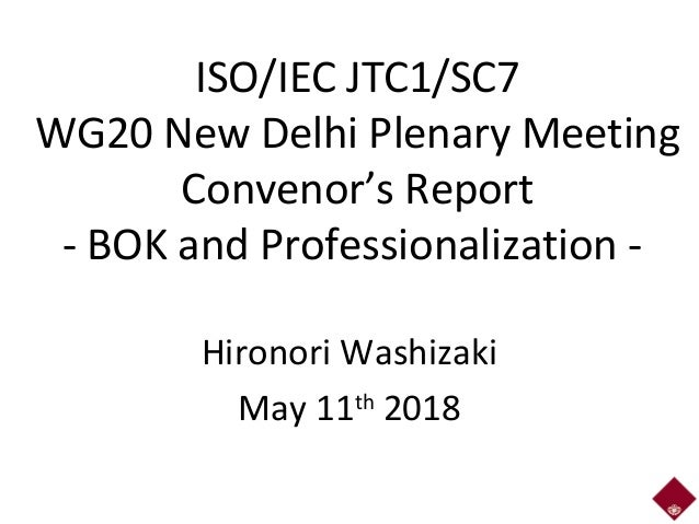 ISO/IEC JTC1/SC7 WG20 New Delhi Plenary Meeting Convenor's Report - BOK and Professionalization - Hironori Washizaki May 1...