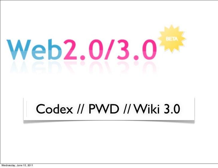 Codex // PWD // Wiki 3.0Wednesday, June 15, 2011