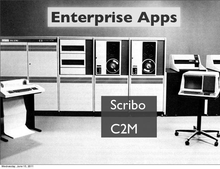 Enterprise Apps                                  Scribo                                  C2MWednesday, June 15, 2011