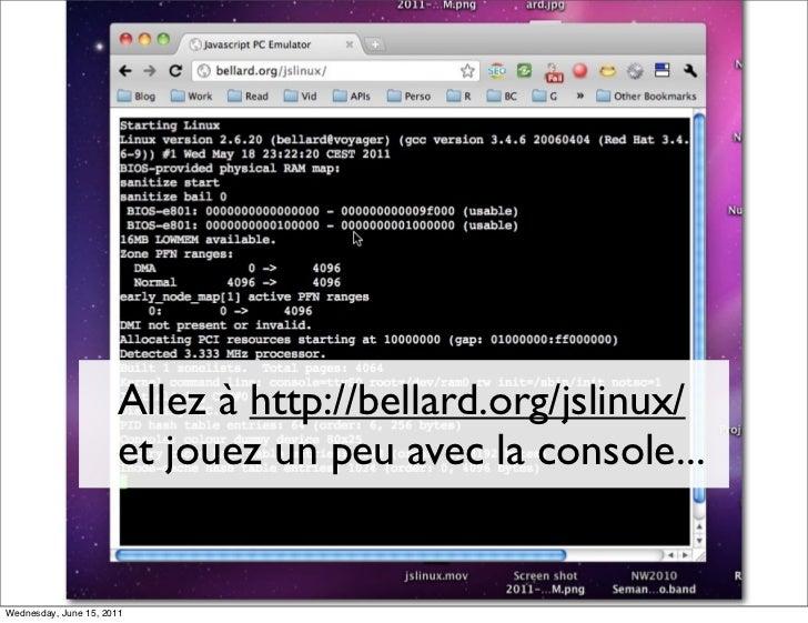 Allez à http://bellard.org/jslinux/                      et jouez un peu avec la console...Wednesday, June 15, 2011