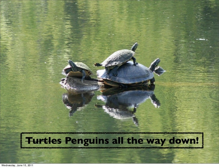 Turtles Penguins all the way down!Wednesday, June 15, 2011