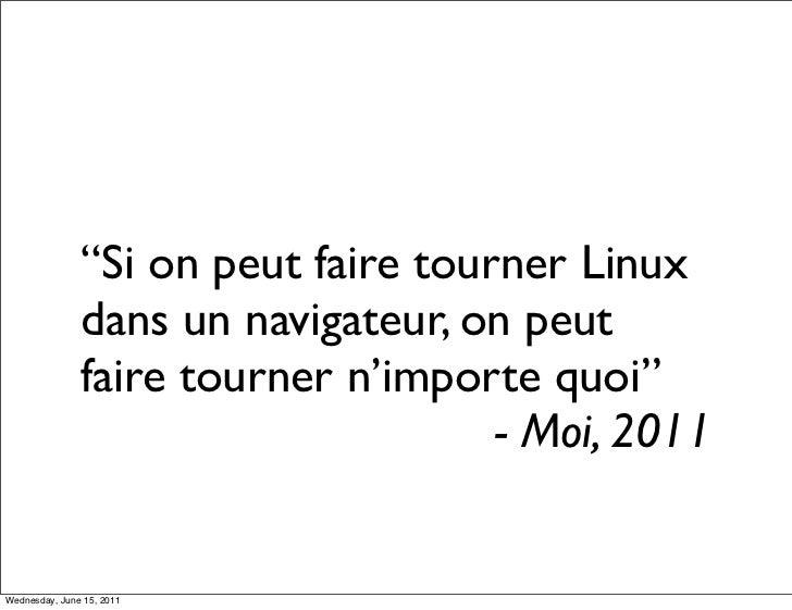 """""""Si on peut faire tourner Linux               dans un navigateur, on peut               faire tourner n'importe quoi""""     ..."""