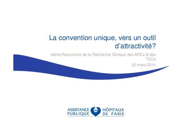 La convention unique, vers un outil d'attractivité? 4ème Rencontres de la Recherche Clinique des ARCs & des TECs 20 mars 2...