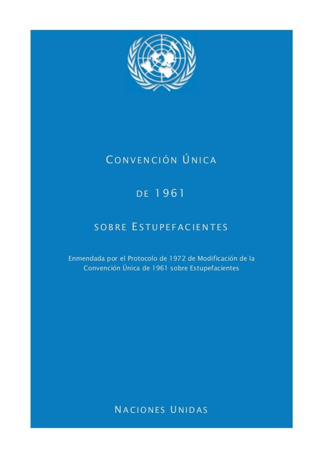 CONVENCIÓN ÚNICA                    DE   1961       SOBRE       ESTUPEFACIENTESEnmendada por el Protocolo de 1972 de Modif...