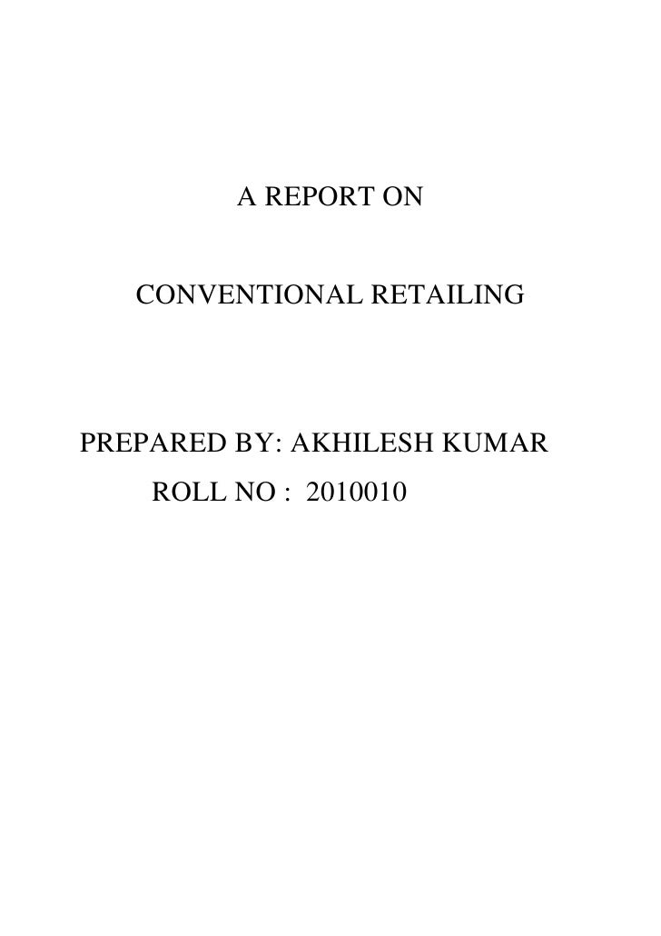 A REPORT ON<br />CONVENTIONAL RETAILING<br />PREPARED BY: AKHILESH KUMAR<br />          ROLL NO :  2010010<br />  <br />Co...