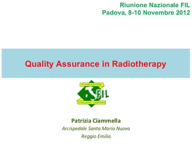 Riunione Nazionale FIL Padova, 8-10 Novembre 2012  Quality Assurance in Radiotherapy  Patrizia  Ciammella   Arcispedal...