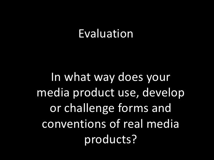 Evaluation In what way does your media product use, develop or challenge forms and conventions of real media products?