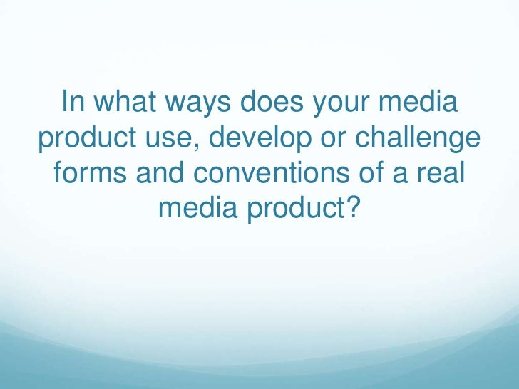 In what ways does your mediaproduct use, develop or challenge forms and conventions of a real         media product?